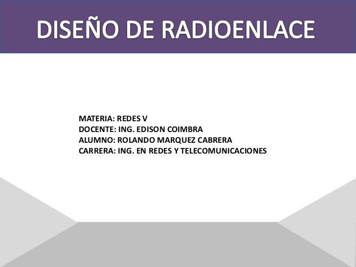DISEÑO DE RADIOENLACE<br />MATERIA: REDES V<br />DOCENTE: ING. EDISON COIMBRA<br />ALUMNO: ROLANDO MARQUEZ CABRERA<br />CA...