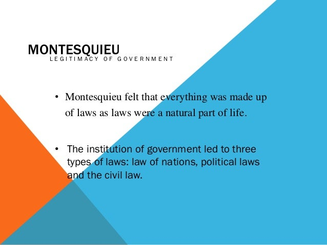 MONTESQUIEUG O V E R N M E N T LEGITIMACY OF • Montesquieu felt that everything was made up of laws as laws were a natural...
