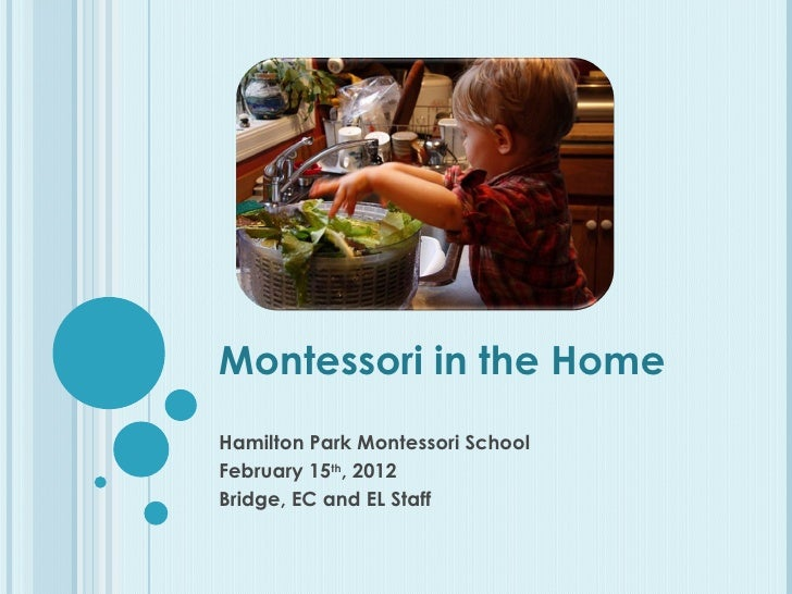 Montessori in the Home Hamilton Park Montessori School February 15 th , 2012 Bridge, EC and EL Staff