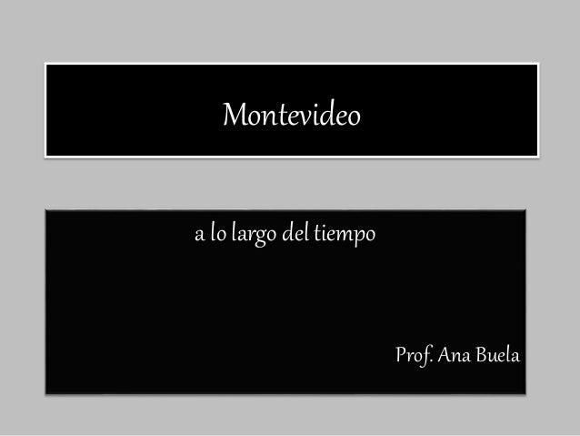 Montevideo a lo largo del tiempo Prof. Ana Buela