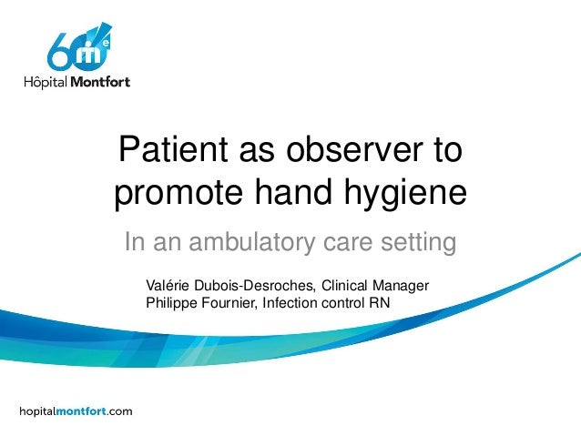 Patient as observer to promote hand hygiene In an ambulatory care setting Valérie Dubois-Desroches, Clinical Manager Phili...