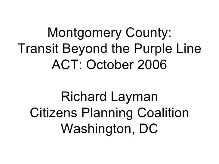 Montgomery County: Transit Beyond the Purple Line ACT: October 2006 Richard Layman Citizens Planning Coalition Washington,...