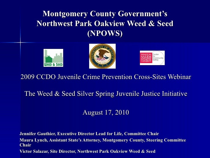 Montgomery County Government's Northwest Park Oakview Weed & Seed (NPOWS) 2009 CCDO Juvenile Crime Prevention Cross-Sites ...