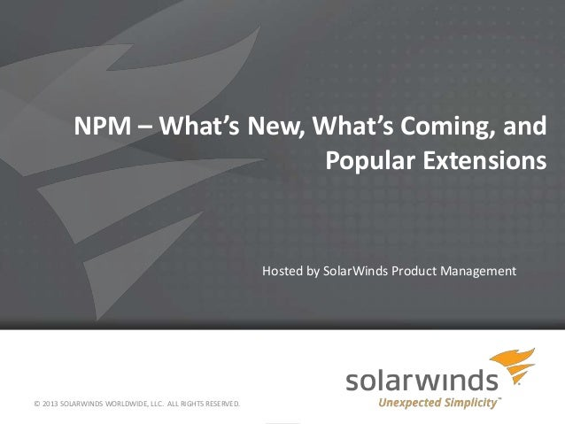 NPM – What's New, What's Coming, and Popular Extensions Hosted by SolarWinds Product Management © 2013 SOLARWINDS WORLDWID...