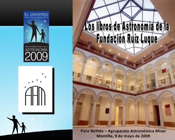 Los libros de Astronomía de la  Fundación Ruíz Luque Los libros de Astronomía de la  Fundación Ruíz Luque Paco Bellido – A...