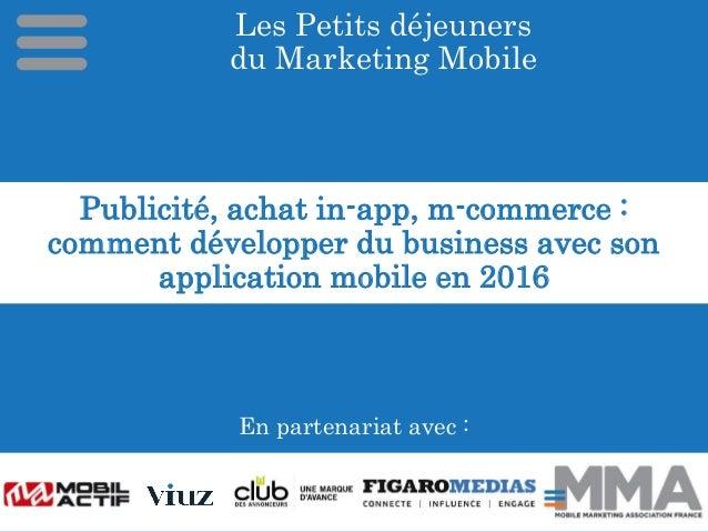 Les Petits déjeuners du Marketing Mobile En partenariat avec : Publicité, achat in-app, m-commerce : comment développer du...