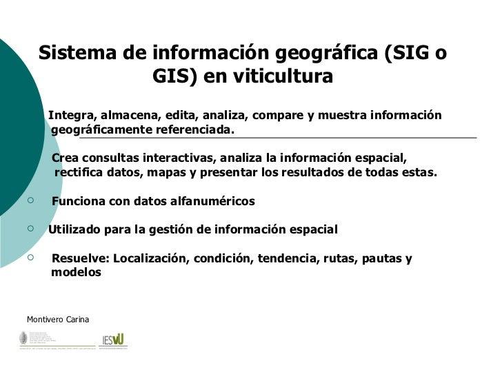Sistema de información geográfica (SIG o GIS) en viticultura <ul><li>Integra, almacena, edita, analiza, compare y muestra ...