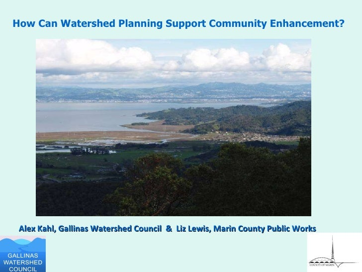 Alex Kahl, Gallinas Watershed Council  &  Liz Lewis, Marin County Public Works How Can Watershed Planning Support Communit...