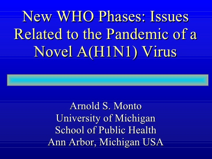 New WHO Phases: Issues Related to the Pandemic of a Novel A(H1N1) Virus Arnold S. Monto University of Michigan School of P...