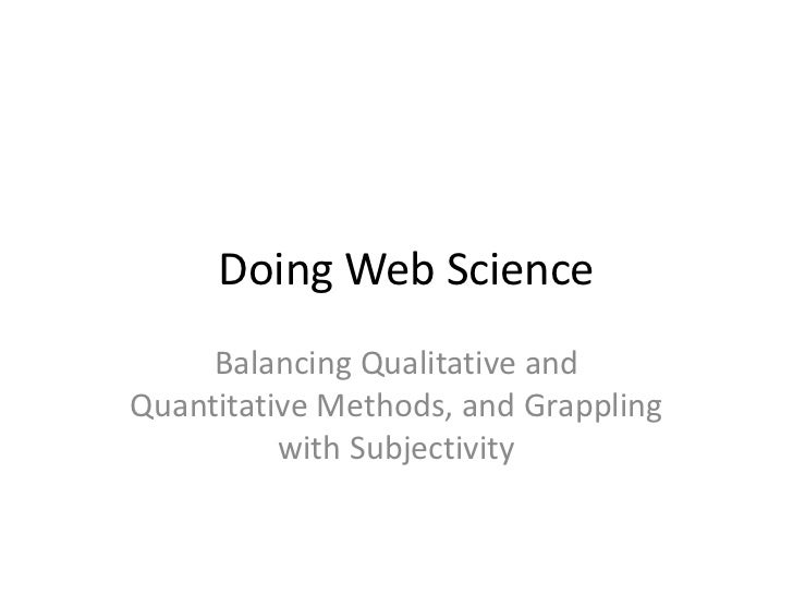 Doing Web Science     Balancing Qualitative andQuantitative Methods, and Grappling          with Subjectivity