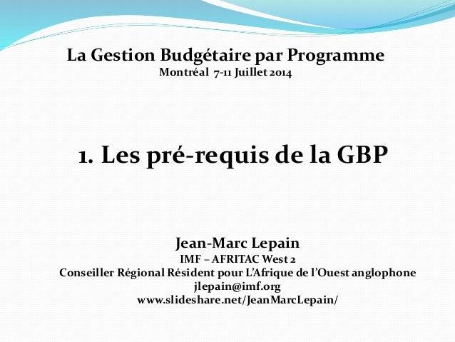 1. Les pré-requis de la GBP Jean-Marc Lepain IMF – AFRITAC West 2 Conseiller Régional Résident pour L'Afrique de l'Ouest a...