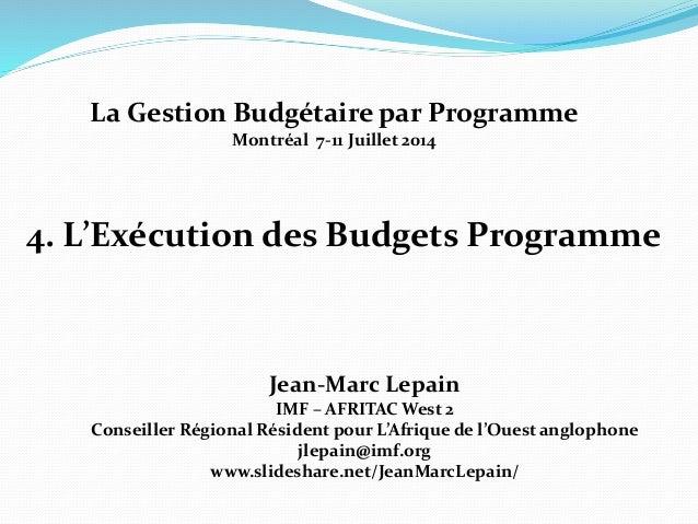 4. L'Exécution des Budgets Programme Jean-Marc Lepain IMF – AFRITAC West 2 Conseiller Régional Résident pour L'Afrique de ...