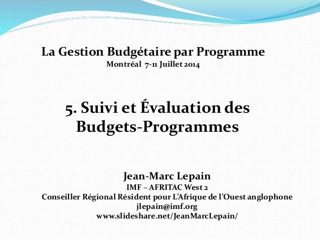 5. Suivi et Évaluation des Budgets-Programmes Jean-Marc Lepain IMF – AFRITAC West 2 Conseiller Régional Résident pour L'Af...
