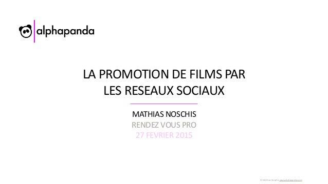 ©  Mathias  Noschis  www.alphapanda.com LA  PROMOTION  DE  FILMS  PAR   LES  RESEAUX  SOCIAUX MATHIAS...