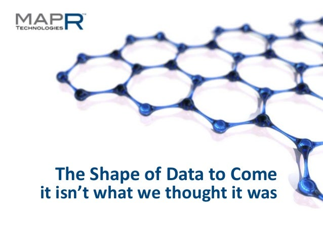The Shape of Data to Come it isn't what we thought it was ©MapR Technologies - Confidential  1