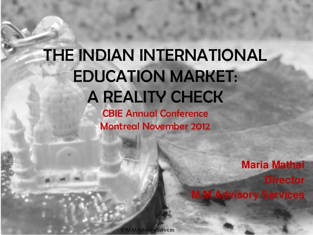 THE INDIAN INTERNATIONAL   EDUCATION MARKET:     A REALITY CHECK      CBIE Annual Conference      Montreal November 2012  ...