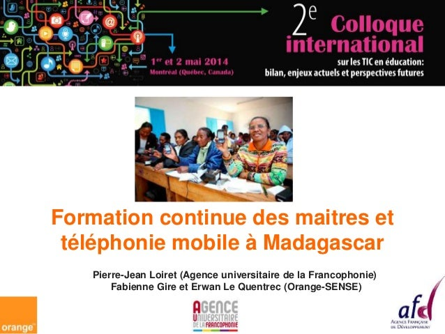 Formation continue des maitres et téléphonie mobile à Madagascar Pierre-Jean Loiret (Agence universitaire de la Francophon...