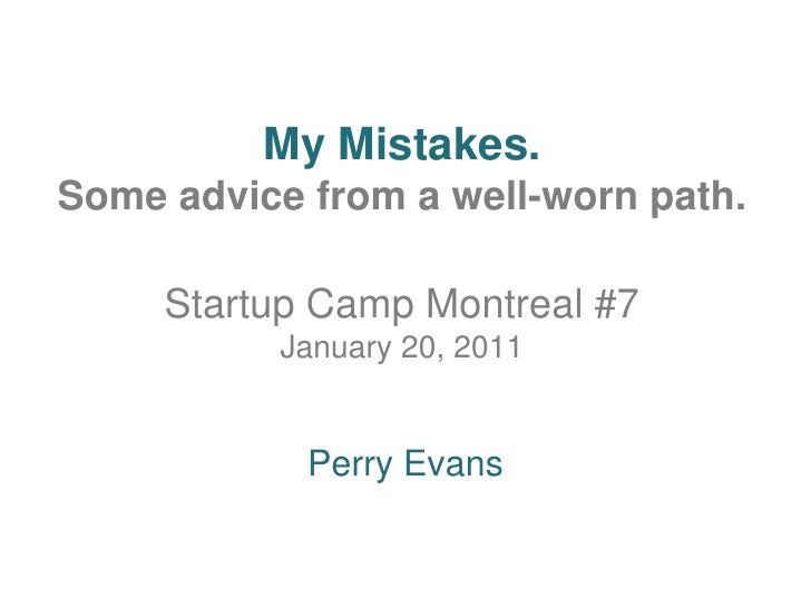 My Mistakes.Some advice from a well-worn path. Startup Camp Montreal #7January 20, 2011<br />Perry Evans<br />