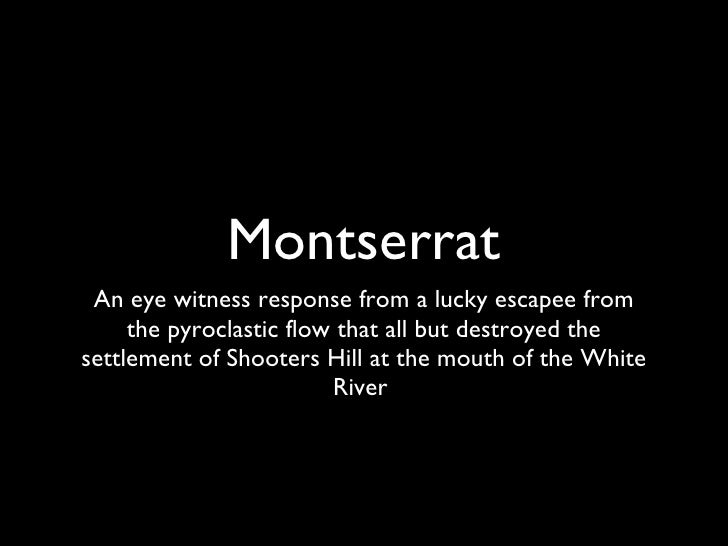 Montserrat <ul><li>An eye witness response from a lucky escapee from the pyroclastic flow that all but destroyed the settl...