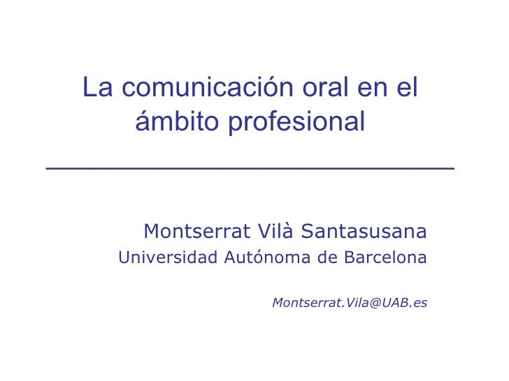 La comunicación oral en el ámbito profesional __________________________ Montserrat Vilà Santasusana Universidad Autónoma ...