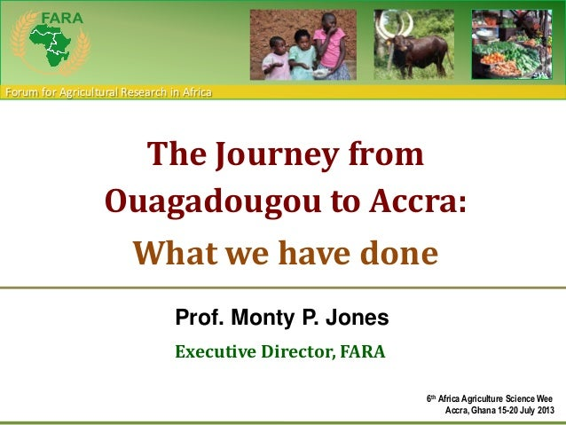 Forum for Agricultural Research in Africa Prof. Monty P. Jones Executive Director, FARA The Journey from Ouagadougou to Ac...