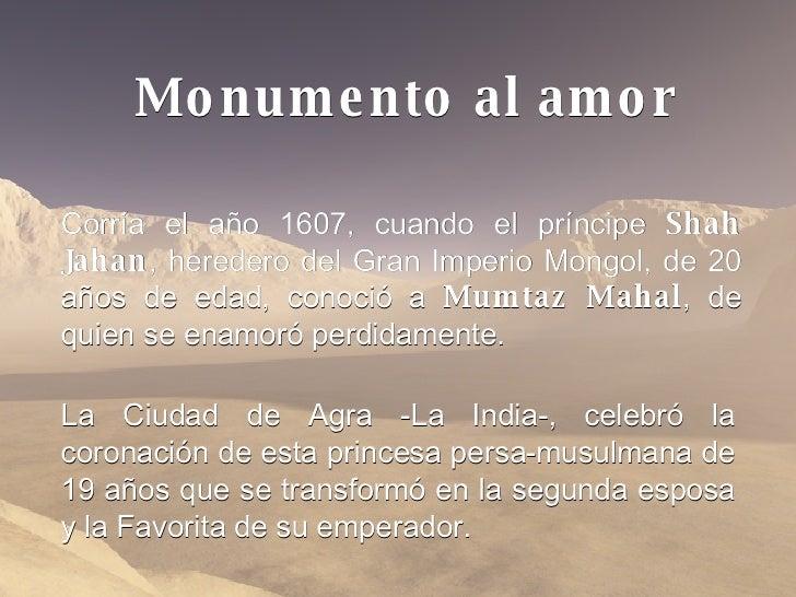 Corría el año 1607, cuando el príncipe  Shah Jahan , heredero del Gran Imperio Mongol, de 20 años de edad, conoció a  Mumt...
