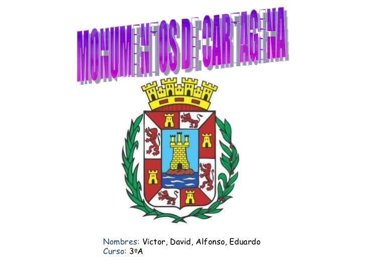 MONUMENTOS DE CARTAGENA Nombres:  V í ctor, David, Alfonso, Eduardo  Curso:  3 º A
