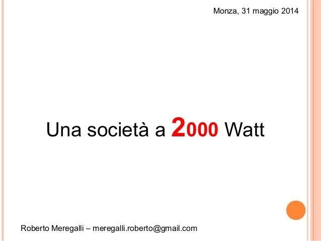 Monza, 31 maggio 2014 Una società a 2000 Watt Roberto Meregalli – meregalli.roberto@gmail.com