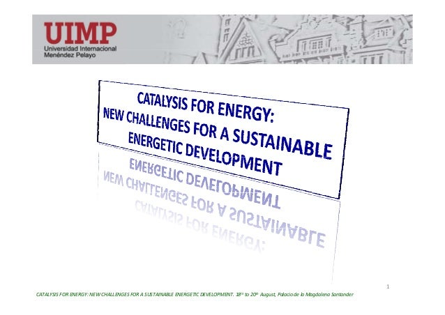 1 CATALYSIS FOR ENERGY: NEW CHALLENGES FOR A SUSTAINABLE ENERGETIC DEVELOPMENT. 18th to 20th August, Palacio de la Magdale...
