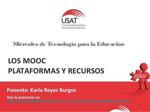 1  Miércoles de Tecnología para la Educación  LOS MOOC  PLATAFORMAS Y RECURSOS  Ponente: Karla Reyes Burgos  Vea la ponenc...