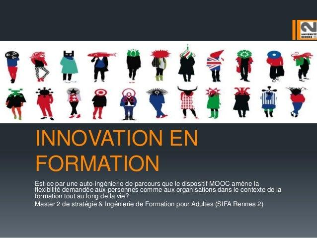 INNOVATION EN FORMATION Est-ce par une auto-ingénierie de parcours que le dispositif MOOC amène la flexibilité demandée au...