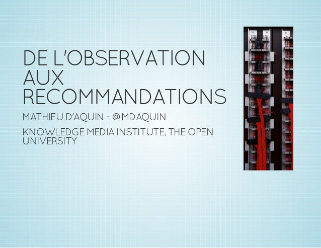 DEL'OBSERVATION AUX RECOMMANDATIONS MATHIEUD'AQUIN - @MDAQUIN KNOWLEDGEMEDIAINSTITUTE,THEOPEN UNIVERSITY