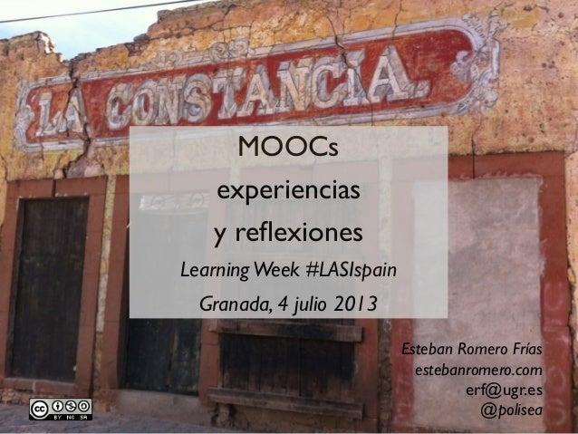 MOOCs experiencias y reflexiones LearningWeek #LASIspain Granada, 4 julio 2013 Esteban Romero Frías estebanromero.com erf@u...