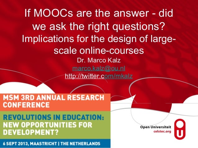 If MOOCs are the answer - did we ask the right questions? Implications for the design of large- scale online-courses Dr. M...