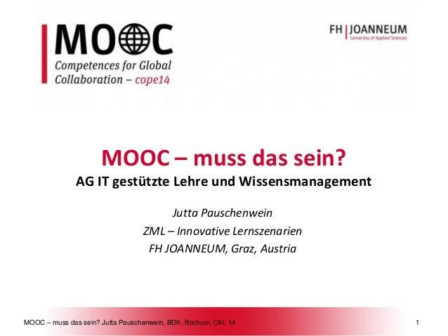 MOOC –muss das sein? Jutta Pauschenwein, BDK, Bochum, Okt. 141  MOOC –muss das sein? AG IT gestützte Lehre und Wissensmana...