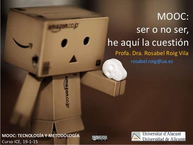 MOOC: ser o no ser, he aquí la cuestión Profa. Dra. Rosabel Roig Vila rosabel.roig@ua.es MOOC: TECNOLOGÍA Y METODOLOGÍA Cu...