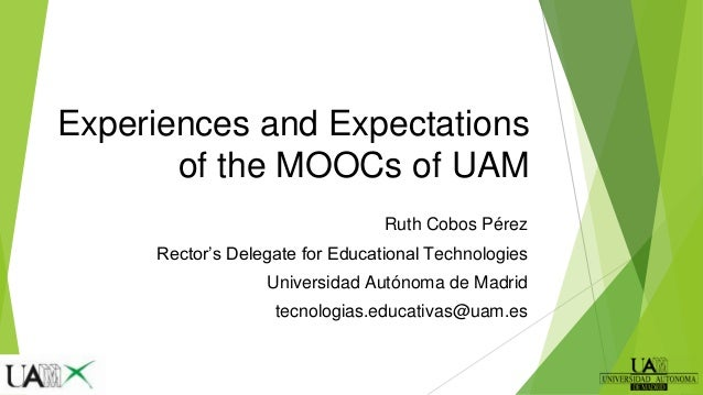 Experiences and Expectations of the MOOCs of UAM Ruth Cobos Pérez Rector's Delegate for Educational Technologies Universid...