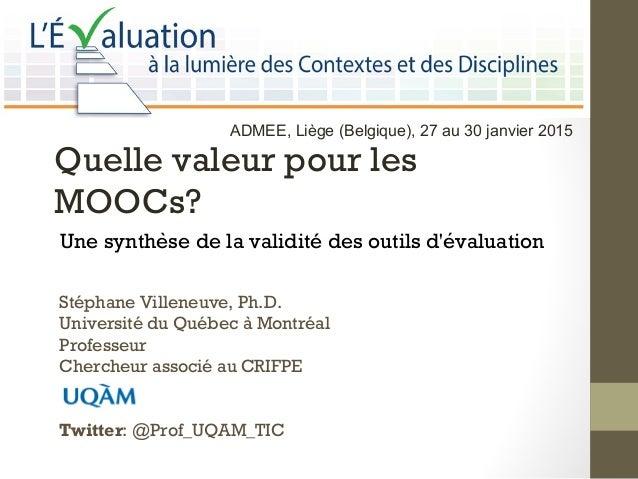 Quelle valeur pour les MOOCs? Une synthese de la validité des outils d'evaluatioǹ ́ Stéphane Villeneuve, Ph.D. Université...