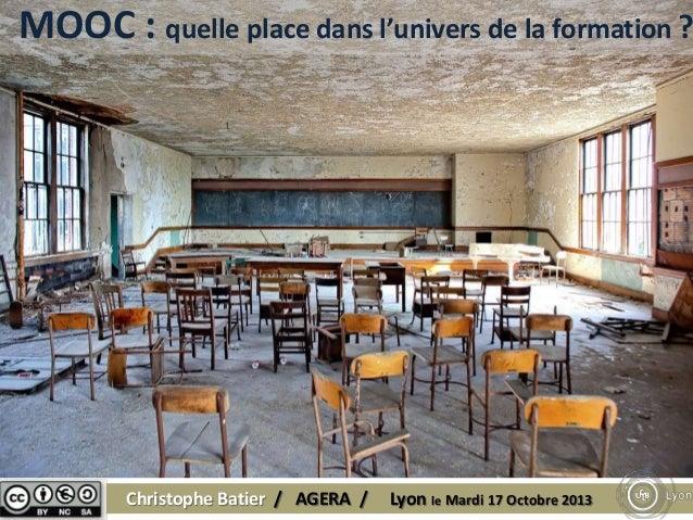MOOC : quelle place dans l'univers de la formation ?  Christophe Batier / AGERA /  Lyon le Mardi 17 Octobre 2013
