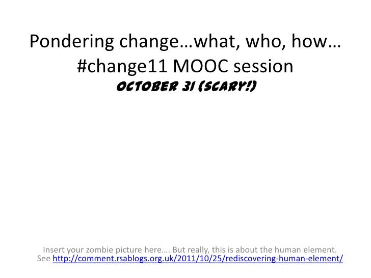 Pondering change…what, who, how…    #change11 MOOC session                    October 31 (scary!) Insert your zombie pictu...