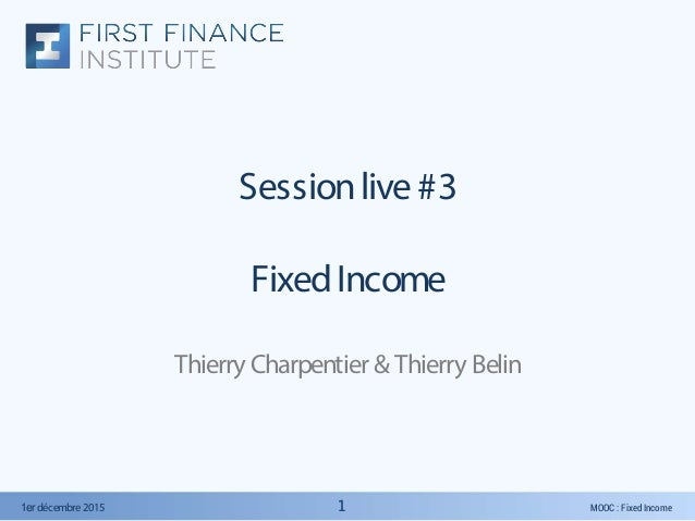 MOOC : Fixed Income1er décembre2015 11 Sessionlive #3 FixedIncome Thierry Charpentier &Thierry Belin