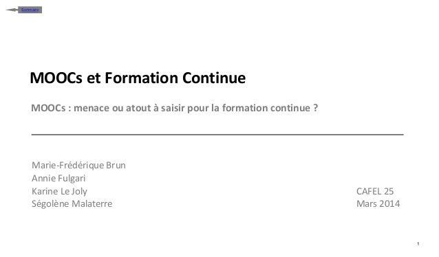 1 Sommaire MOOCs et Formation Continue MOOCs : menace ou atout à saisir pour la formation continue ? Marie-Frédérique Brun...