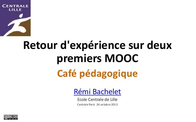 Retour d'expérience sur deux premiers MOOC Café pédagogique Rémi Bachelet Ecole Centrale de Lille Centrale Paris 24 octobr...