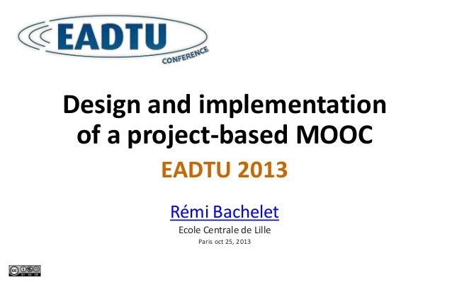 Design and implementation of a project-based MOOC EADTU 2013 Rémi Bachelet Ecole Centrale de Lille Paris oct 25, 2013