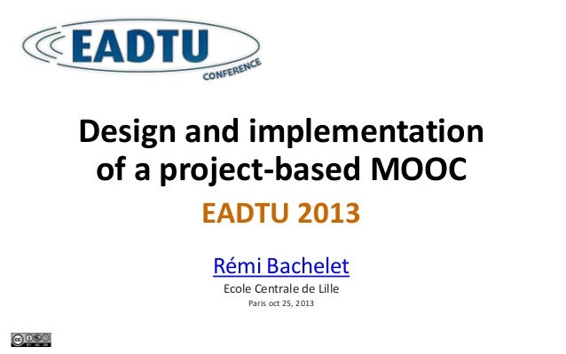 Design and implementation of a project-based MOOC EADTU 2013 Rémi Bachelet Ecole Centrale de Lille Paris oct 25, 2013