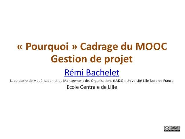 « Pourquoi » Cadrage du MOOC           Gestion de projet                                 Rémi BacheletLaboratoire de Modél...