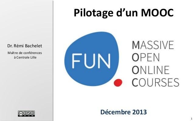 Pilotage d'un MOOC Dr. Rémi Bachelet Maître de conférences à Centrale Lille  Décembre 2013 1