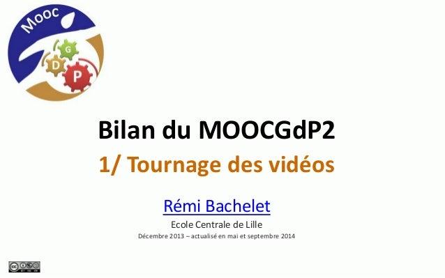 Bilan du MOOCGdP2  1/ Tournage des vidéos  Rémi Bachelet  Ecole Centrale de Lille  Décembre 2013 –actualisé en mai et sept...