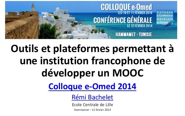 Outils et plateformes permettant à une institution francophone de développer un MOOC Colloque e-Omed 2014 Rémi Bachelet Ec...