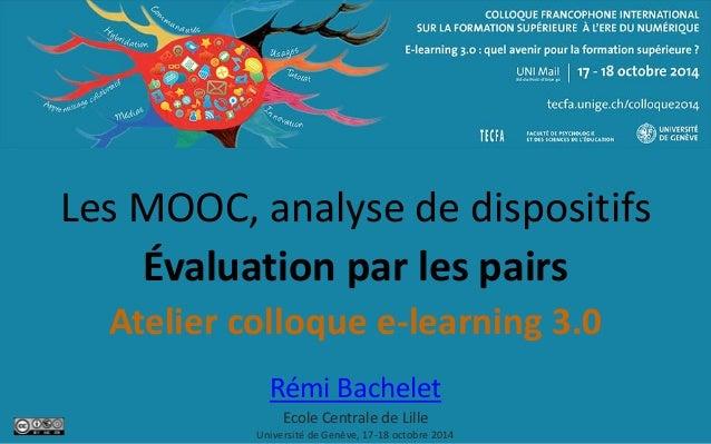 Les MOOC, analyse de dispositifs Évaluation par les pairs Atelier colloque e-learning 3.0 Rémi Bachelet Ecole Centrale de ...